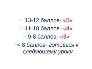 13-12 баллов- «5» 11-10 баллов- «4» 9-8 баллов- «3» < 8 баллов- готовься к с