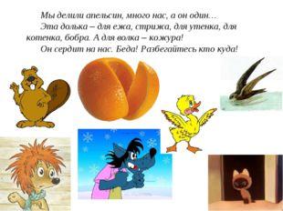 Мы делили апельсин, много нас, а он один… Эта долька – для ежа, стрижа, для у