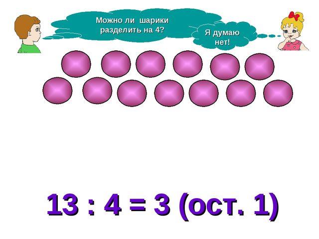 Можно ли шарики разделить на 4? Я думаю нет! 13 : 4 = 3 (ост. 1)