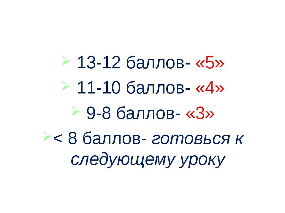 13-12 баллов- «5» 11-10 баллов- «4» 9-8 баллов- «3» < 8 баллов- готовься к с...