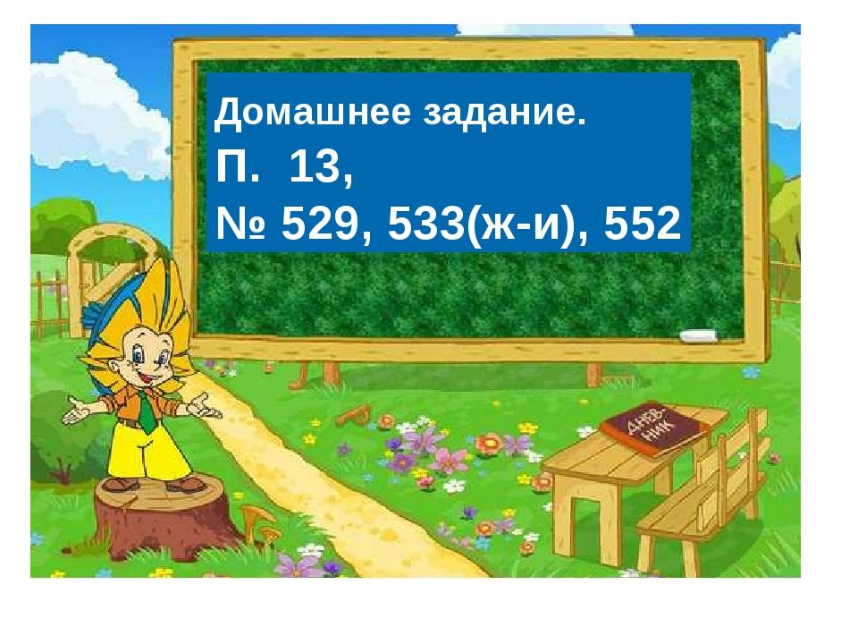 Домашнее задание. П. 13, № 529, 533(ж-и), 552
