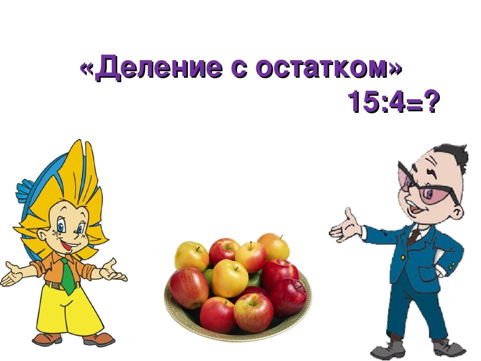 «Деление с остатком» 15:4=?