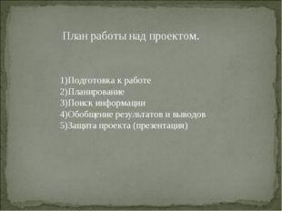 План работы над проектом. 1)Подготовка к работе 2)Планирование 3)Поиск информ