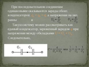 При последовательном соединении одинаковыми оказываются заряды обоих конденса