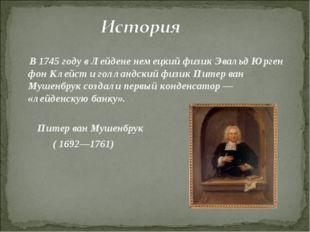 В 1745году в Лейдене немецкий физик Эвальд Юрген фон Клейст и голландский ф