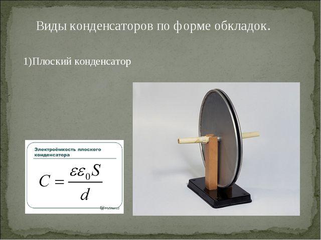Виды конденсаторов по форме обкладок. 1)Плоский конденсатор