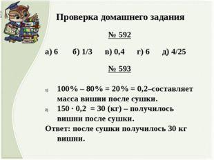 Проверка домашнего задания № 592 а) 6 б) 1/3 в) 0,4 г) 6 д) 4/25 № 593 100%