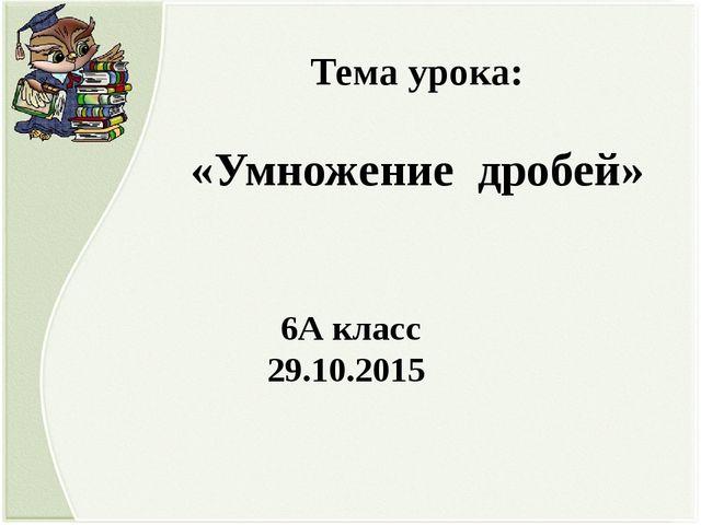 Тема урока: «Умножение дробей» 6А класс 29.10.2015