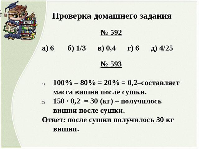 Проверка домашнего задания № 592 а) 6 б) 1/3 в) 0,4 г) 6 д) 4/25 № 593 100%...