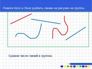Помоги Кате и Лене разбить линии на рисунке на группы . Сравни число линий в