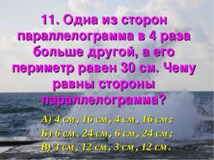 11. Одна из сторон параллелограмма в 4 раза больше другой, а его периметр рав