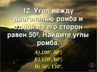 12. Угол между диагональю ромба и одной из его сторон равен 50º. Найдите углы