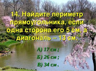 14. Найдите периметр прямоугольника, если одна сторона его 5 см, а диагональ