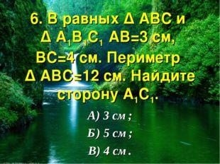 6. В равных ∆ АВС и ∆ А1В1С1 АВ=3 см, ВС=4 см. Периметр ∆ АВС=12 см. Найдите