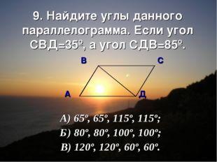 9. Найдите углы данного параллелограмма. Если угол СВД=35º, а угол СДВ=85º. В