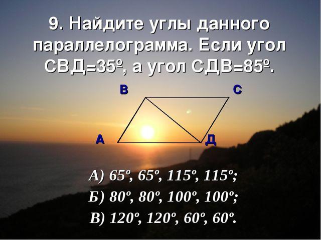 9. Найдите углы данного параллелограмма. Если угол СВД=35º, а угол СДВ=85º. В...