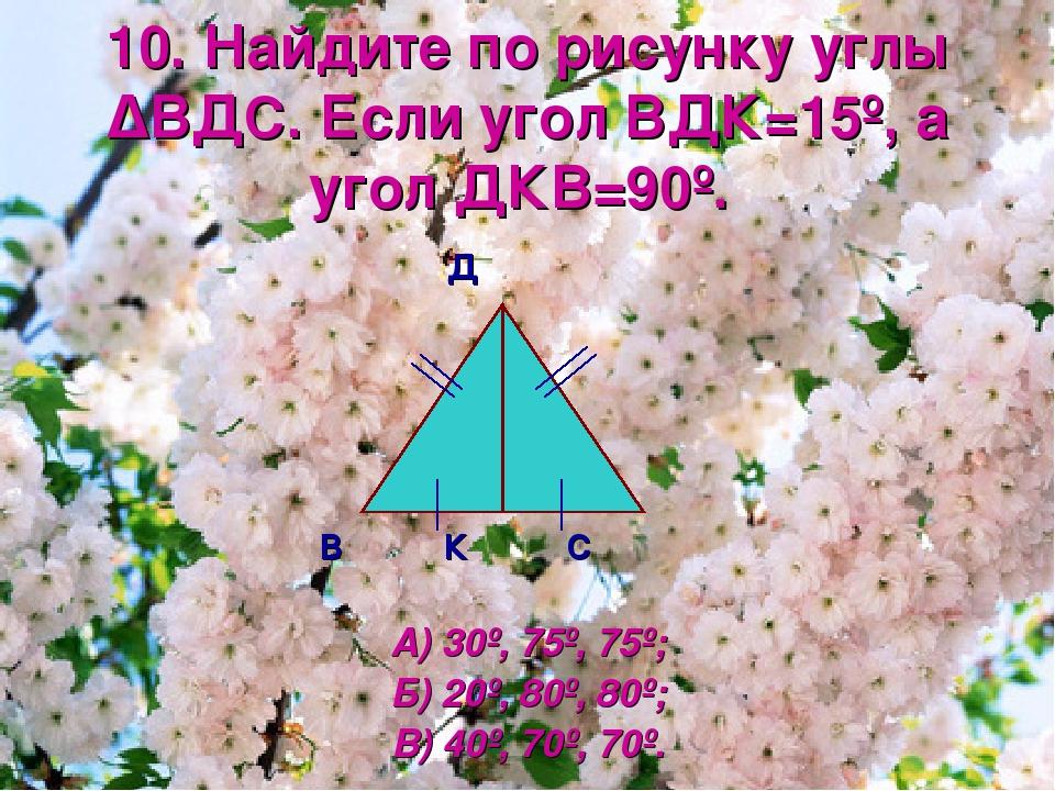 10. Найдите по рисунку углы ΔВДС. Если угол ВДК=15º, а угол ДКВ=90º. Д В К С...