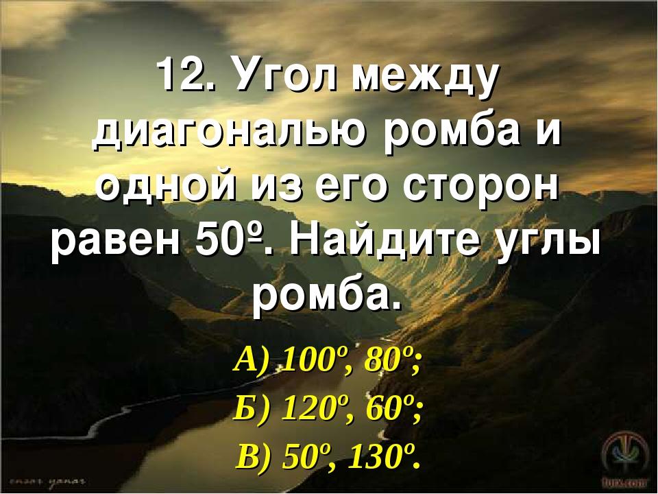 12. Угол между диагональю ромба и одной из его сторон равен 50º. Найдите углы...