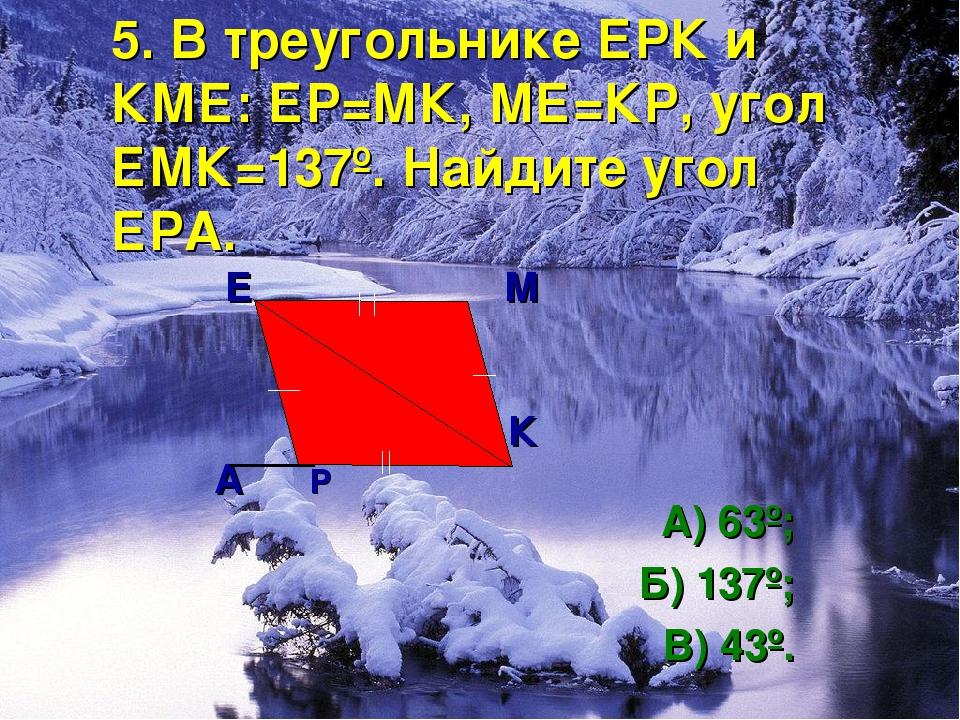 5. В треугольнике ЕРК и КМЕ: ЕР=МК, МЕ=КР, угол ЕМК=137º. Найдите угол ЕРА. Е...