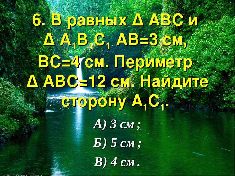 6. В равных ∆ АВС и ∆ А1В1С1 АВ=3 см, ВС=4 см. Периметр ∆ АВС=12 см. Найдите...