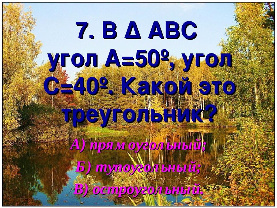 7. В ∆ АВС угол А=50º, угол С=40º. Какой это треугольник? А) прямоугольный; Б...