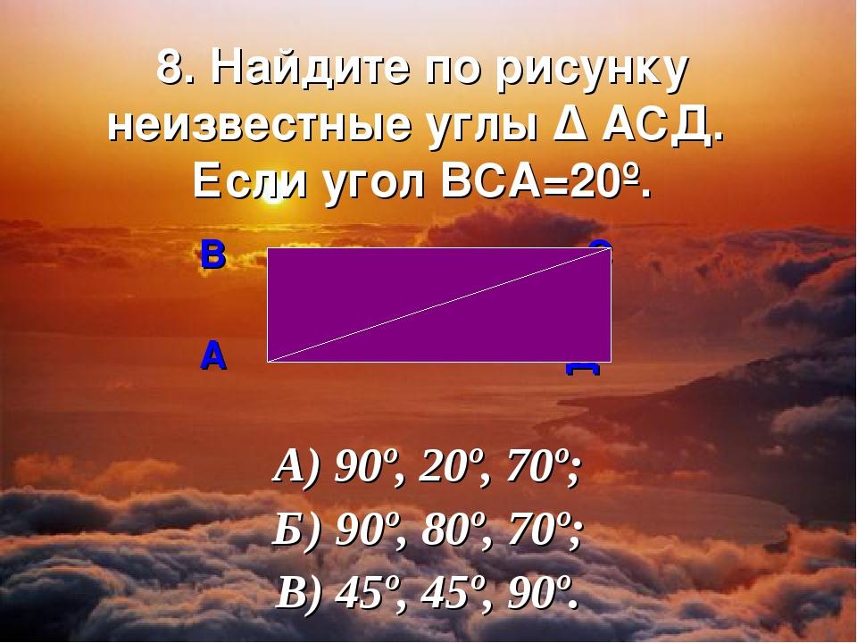 8. Найдите по рисунку неизвестные углы ∆ АСД. Если угол ВСА=20º. В С А Д А) 9...