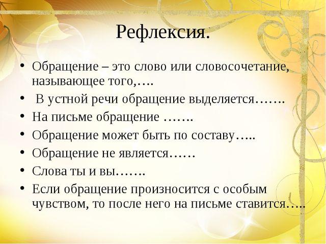 Рефлексия. Обращение – это слово или словосочетание, называющее того,…. В уст...