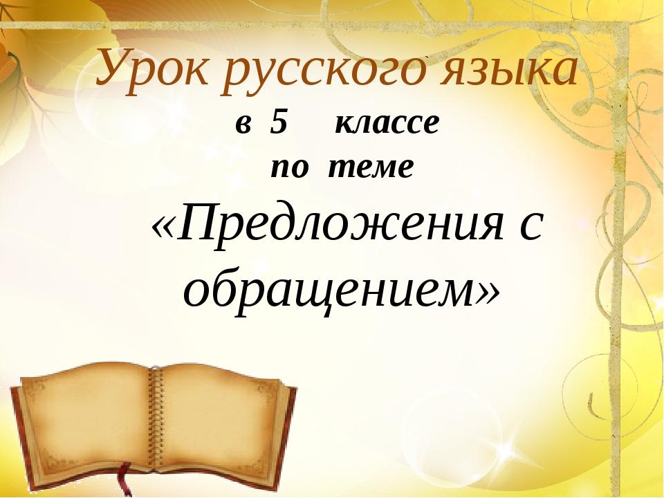 Урок русского языка в 5 классе по теме «Предложения с обращением»