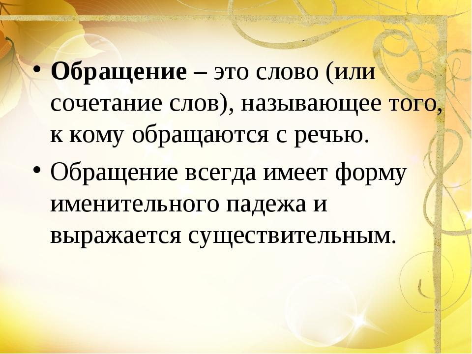 Обращение – это слово (или сочетание слов), называющее того, к кому обращаютс...