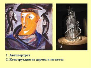 1. Автопортрет 2. Конструкция из дерева и металла 1 2