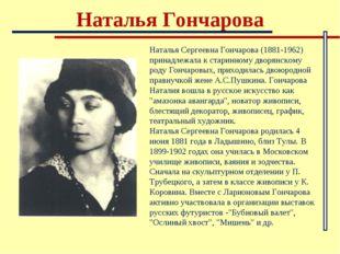 Наталья Гончарова Наталья Сергеевна Гончарова (1881-1962) принадлежала к стар