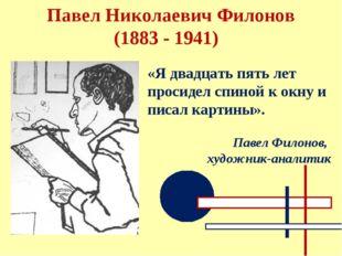 Павел Николаевич Филонов (1883 - 1941) «Я двадцать пять лет просидел спиной к