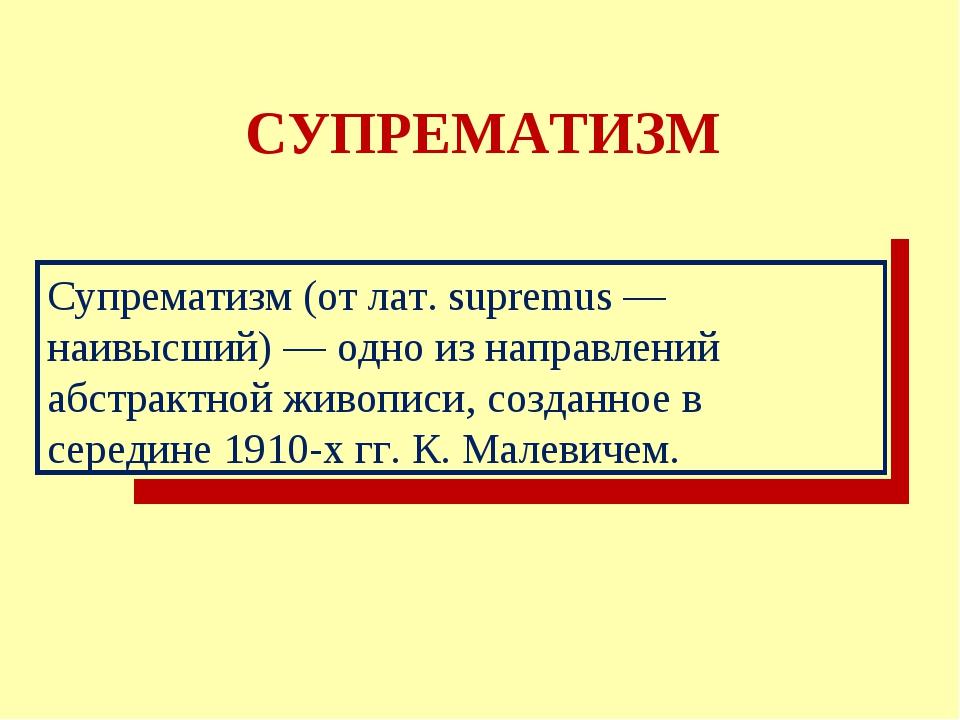 СУПРЕМАТИЗМ Супрематизм (от лат. supremus — наивысший) — одно из направлений...