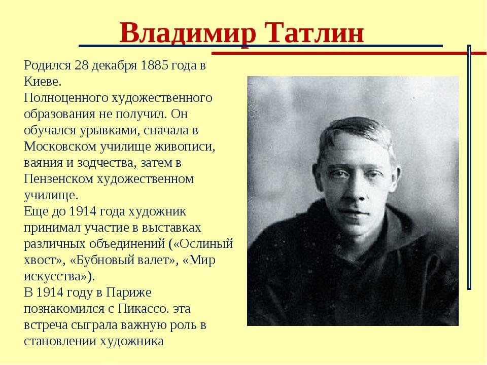 Владимир Татлин Родился 28 декабря 1885 года в Киеве. Полноценного художестве...