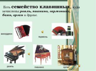 Есть семейство клавишных, куда зачислены рояль, пианино, гармоника, баян, ор