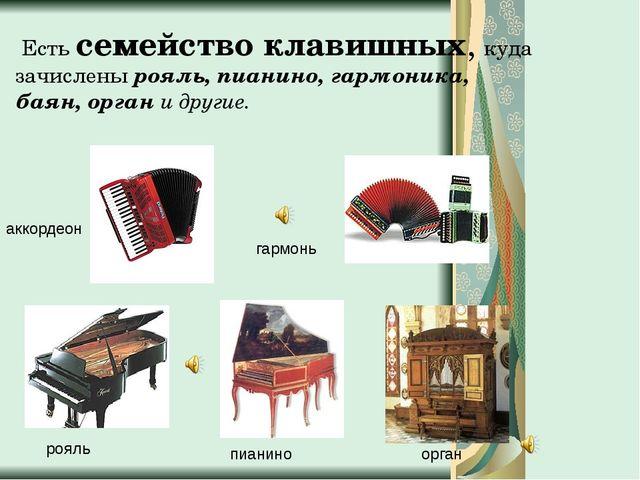 Есть семейство клавишных, куда зачислены рояль, пианино, гармоника, баян, ор...