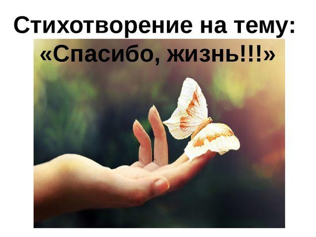 Стихотворение на тему: «Спасибо, жизнь!!!» Стихотворение «Спасибо, жизнь!»