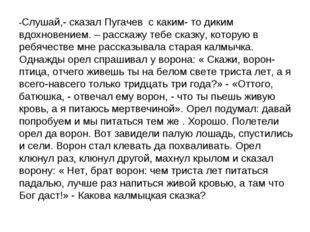-Слушай,- сказал Пугачев с каким- то диким вдохновением. – расскажу тебе сказ