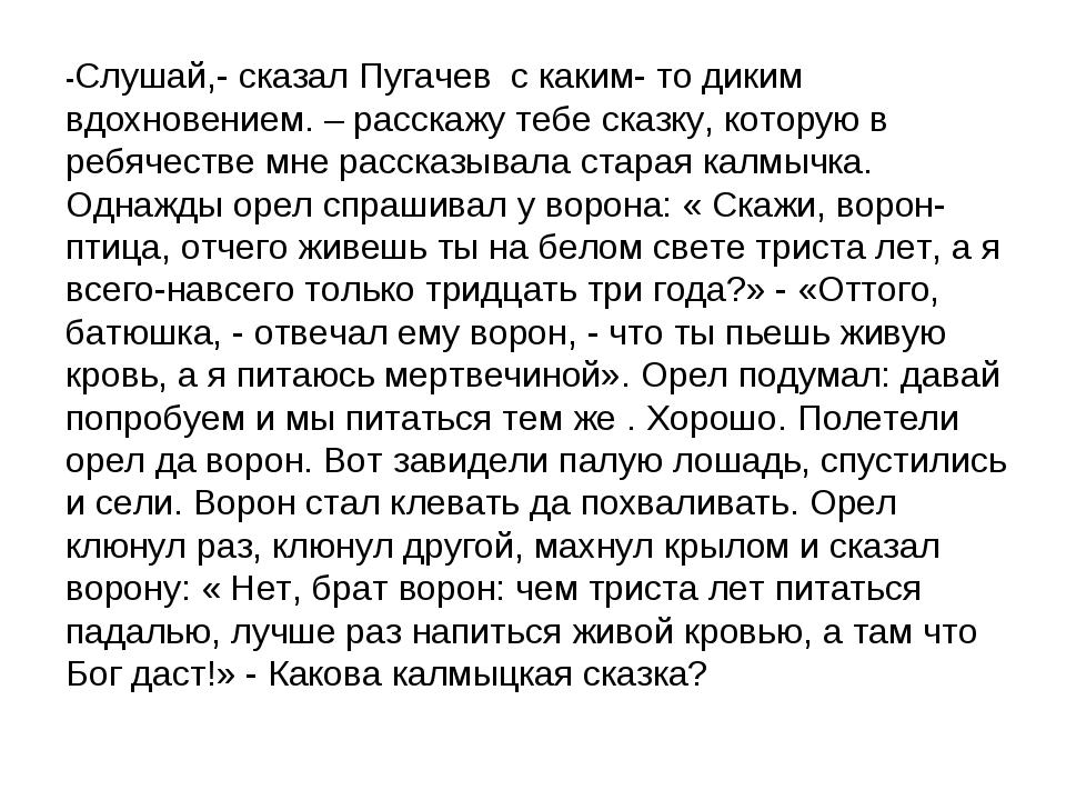 -Слушай,- сказал Пугачев с каким- то диким вдохновением. – расскажу тебе сказ...