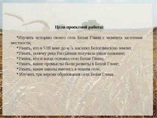 Цели проектной работы: Изучить историю своего села Белая Глина с момента засе