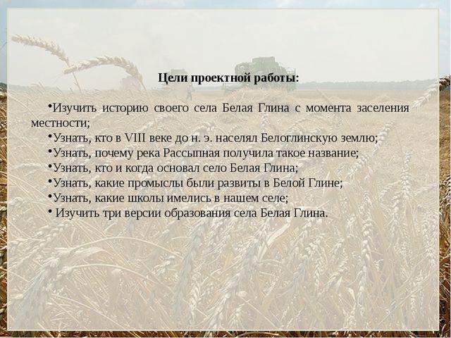 Цели проектной работы: Изучить историю своего села Белая Глина с момента засе...