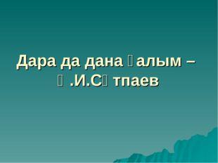 Дара да дана ғалым – Қ.И.Сәтпаев