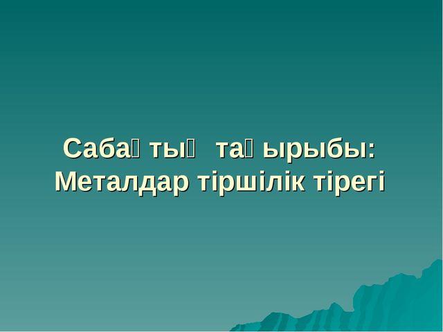 Сабақтың тақырыбы: Металдар тіршілік тірегі