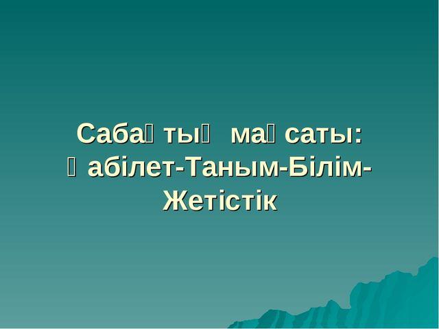 Сабақтың мақсаты: Қабілет-Таным-Білім-Жетістік