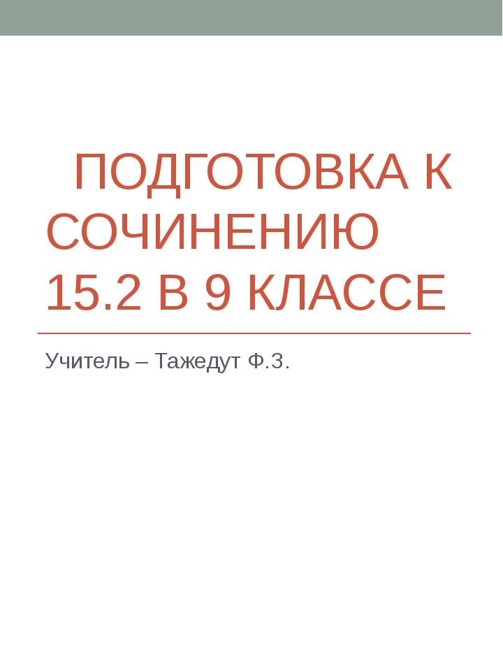 ПОДГОТОВКА К СОЧИНЕНИЮ 15.2 В 9 КЛАССЕ Учитель – Тажедут Ф.З.