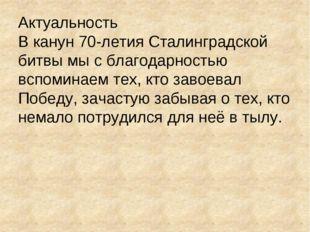 Актуальность В канун 70-летия Сталинградской битвы мы с благодарностью вспоми