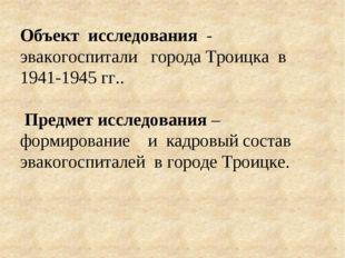Объект исследования - эвакогоспитали города Троицка в 1941-1945 гг.. Предмет