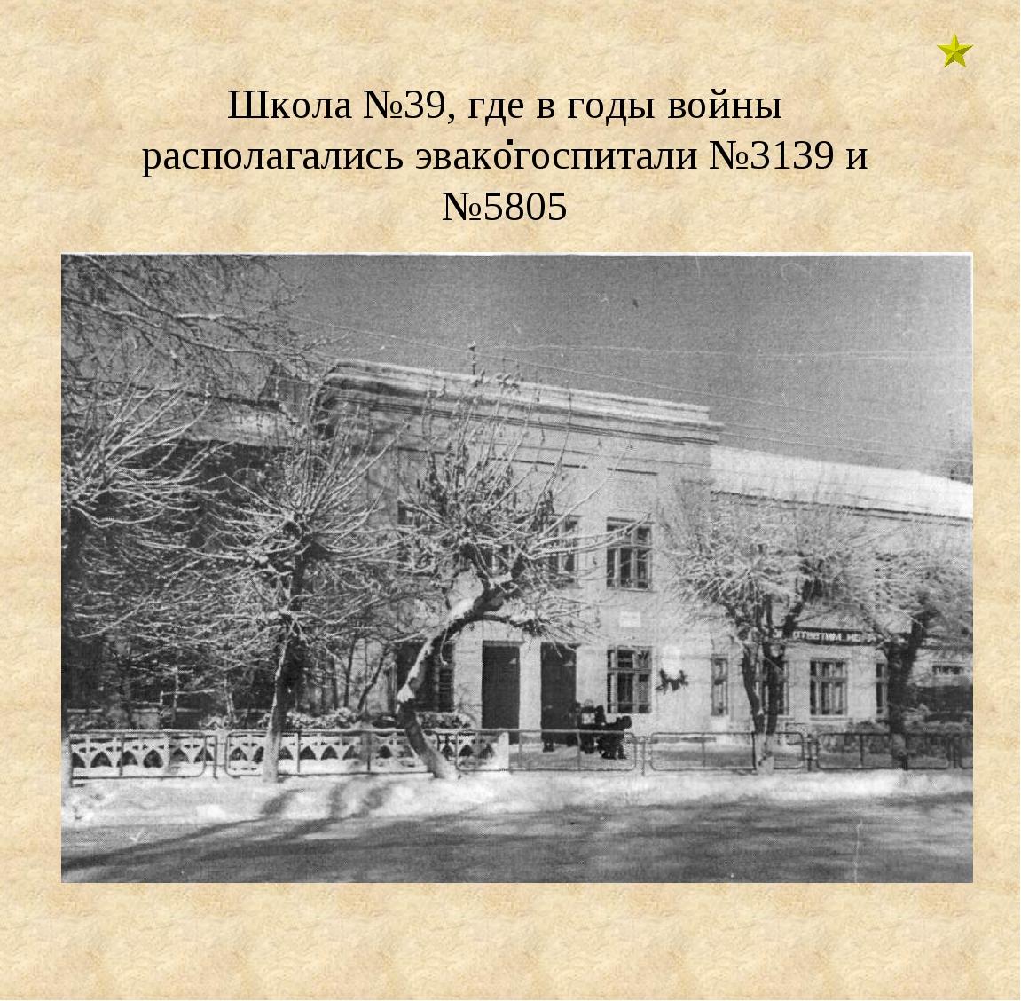. Школа №39, где в годы войны располагались эвакогоспитали №3139 и №5805