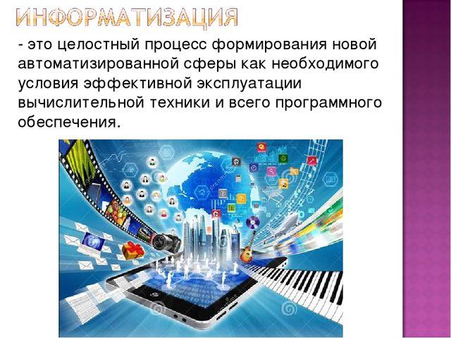 - это целостный процесс формирования новой автоматизированной сферы как необх...