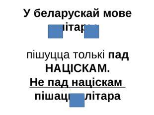 У беларускай мове літары пішуцца толькі пад НАЦІСКАМ. Не пад націскам пішацца